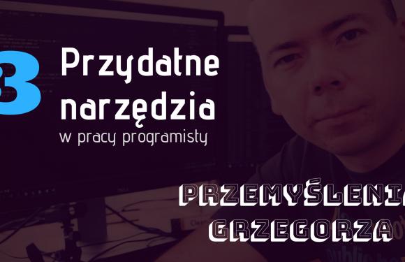 Narzędzia przydatne w pracy programisty – #3 Przemyślenia Grzegorza